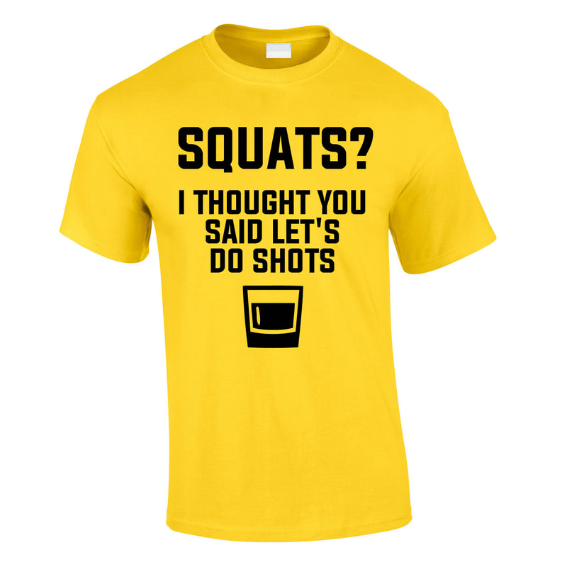 Squats? I Thought You Said Let's Do Shots Tee In Yellow