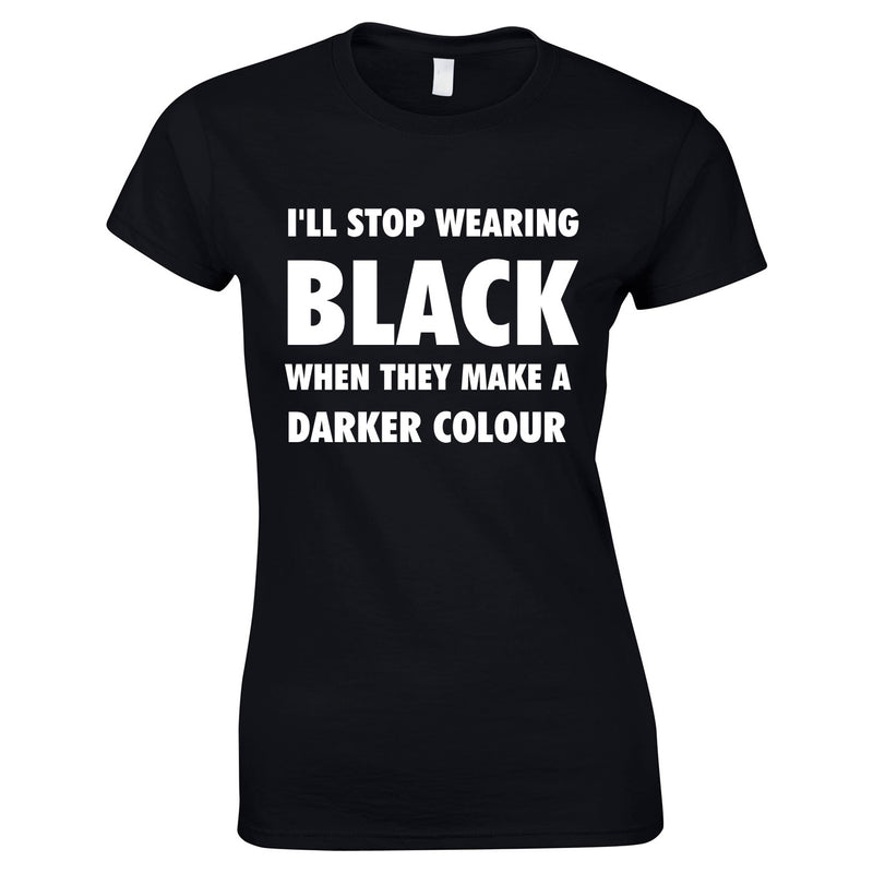 I'll Stop Wearing Black When They Invent A Darker Colour Top In Black