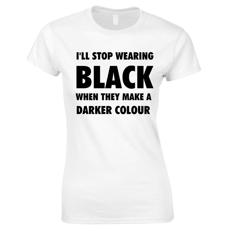 I'll Stop Wearing Black When They Invent A Darker Colour Top In White