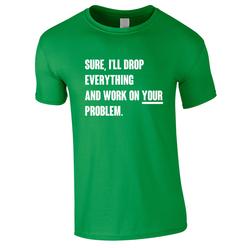 Sure I'll Drop Everything And Work On Your Problem Men's Tee In Green