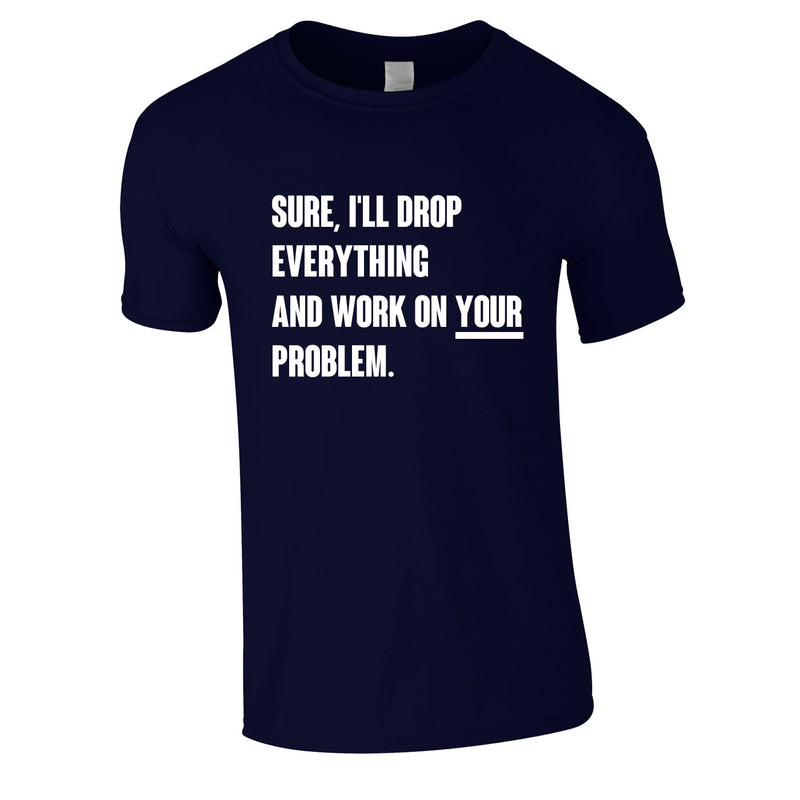 Sure I'll Drop Everything And Work On Your Problem Men's Tee In Navy