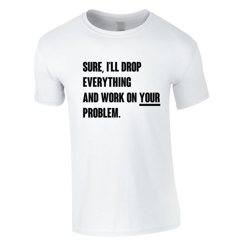 Sure I'll Drop Everything And Work On Your Problem Men's Tee In White