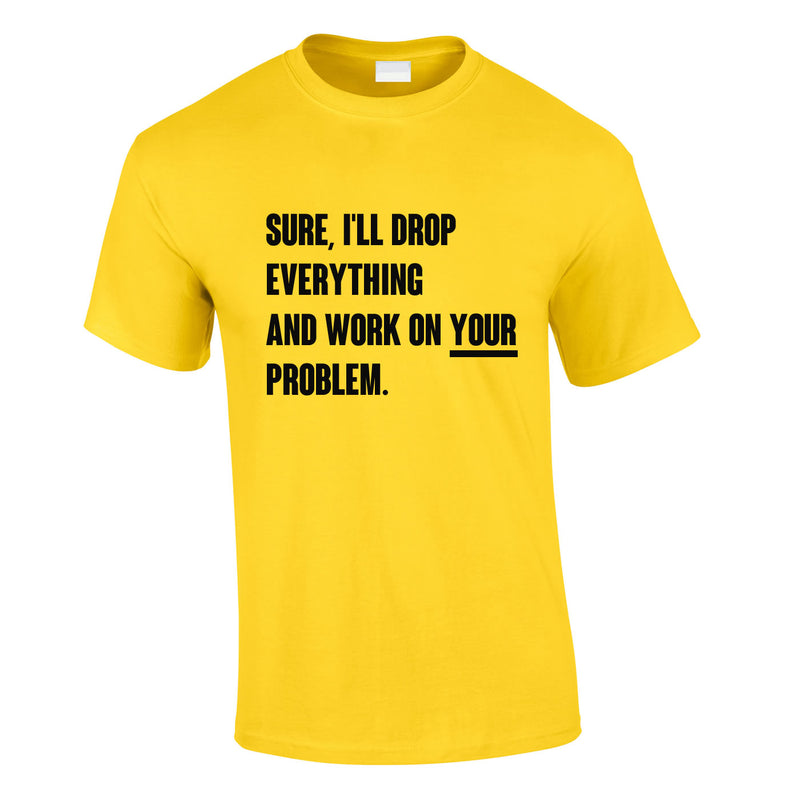 Sure I'll Drop Everything And Work On Your Problem Men's Tee In Yellow