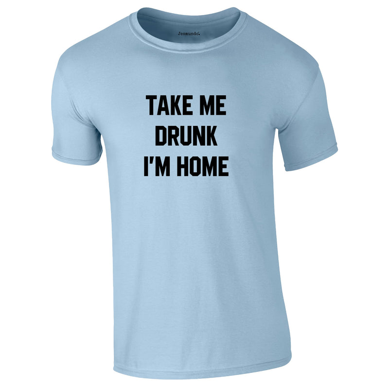 Take Me Drunk I'm Home Tee In Sky