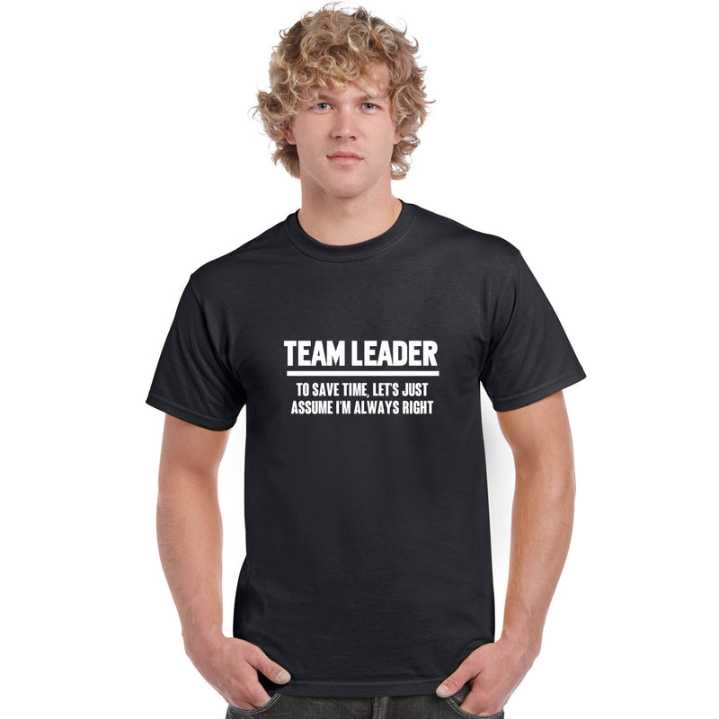Team Leader To Save Time Let's Just Assume I'm Always Right T Shirt