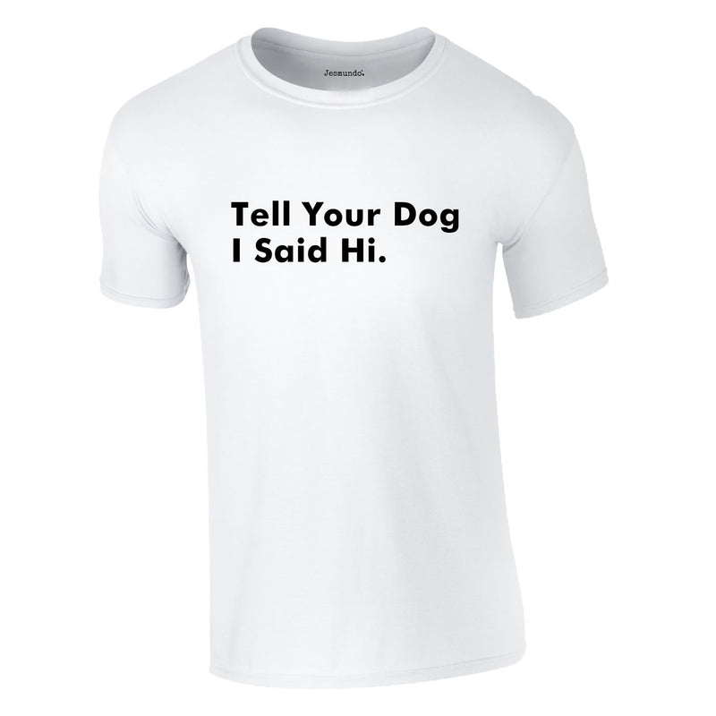 Tell Your Dog I Said Hi Tee In White
