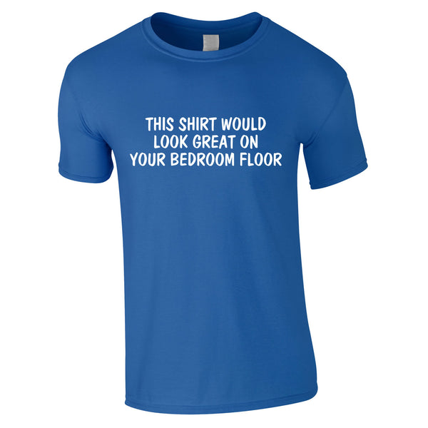 This Shirt Would Look Great On Your Bedroom Floor Tee In Royal