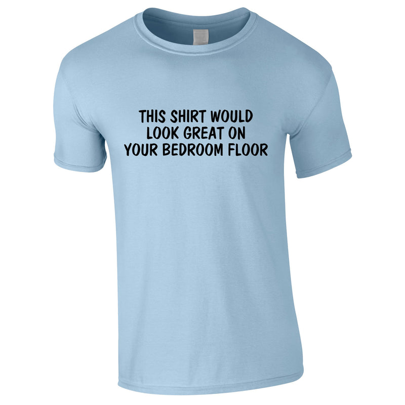 This Shirt Would Look Great On Your Bedroom Floor Tee In Sky