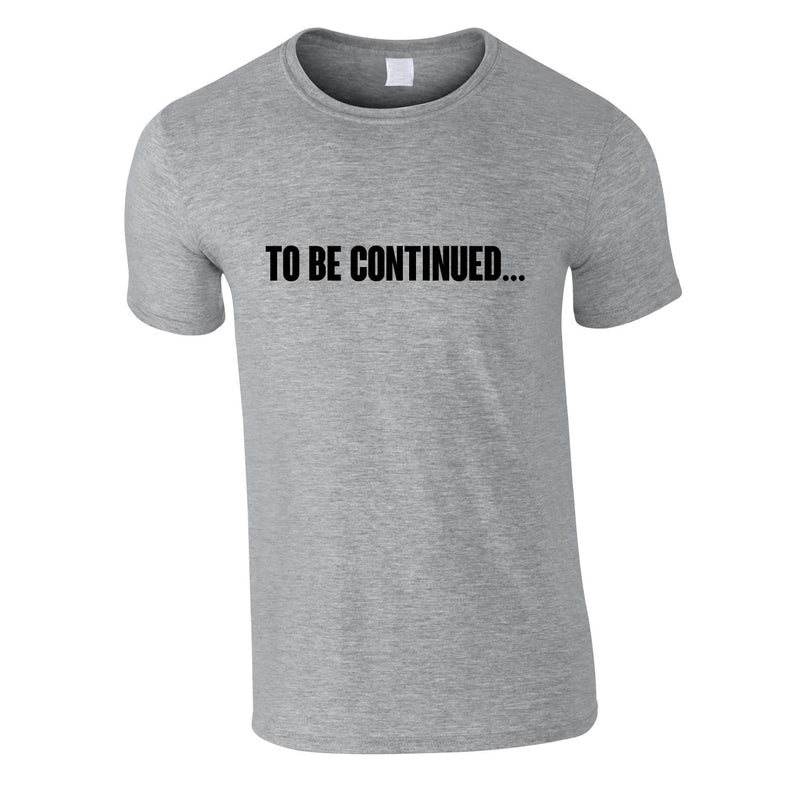 To Be Continued Tee In Grey