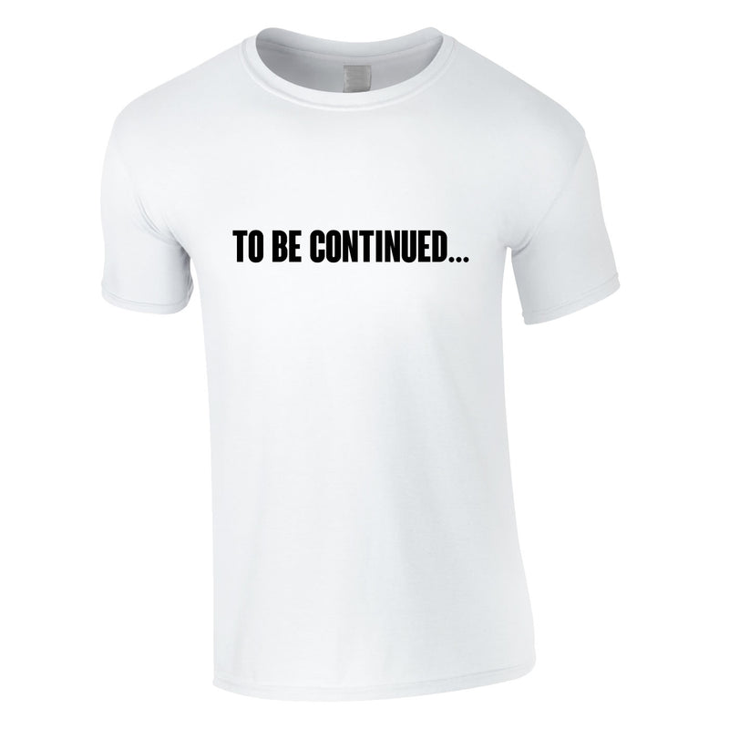 To Be Continued Tee In White