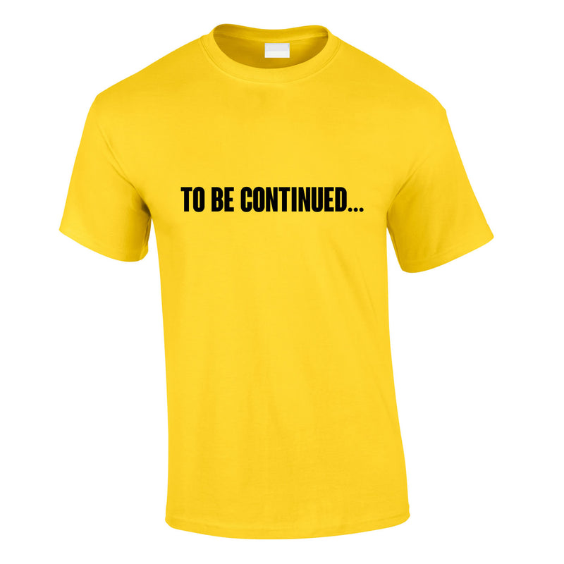 To Be Continued Tee In Yellow
