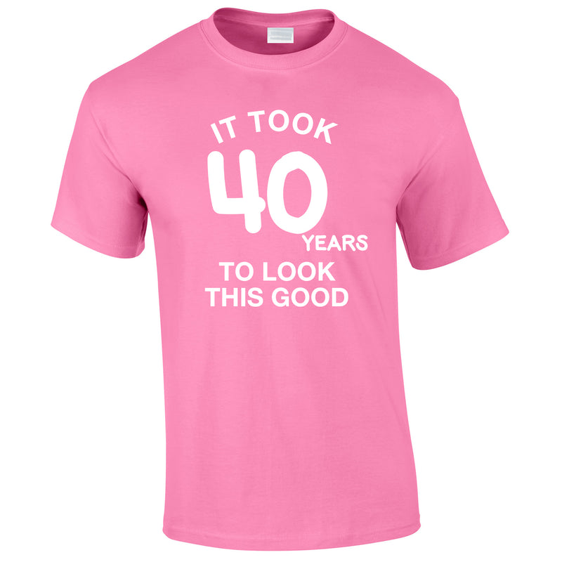 It Took 40 Years To Look This Good Tee In Pink