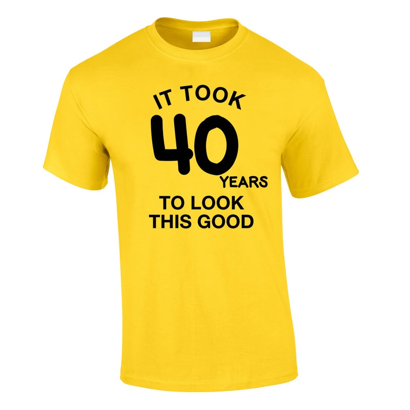 It Took 40 Years To Look This Good Tee In Yellow