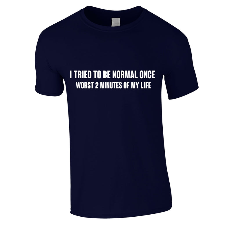 I Tried To Be Normal Once Worst 2 Minutes Of My Life Tee In Navy