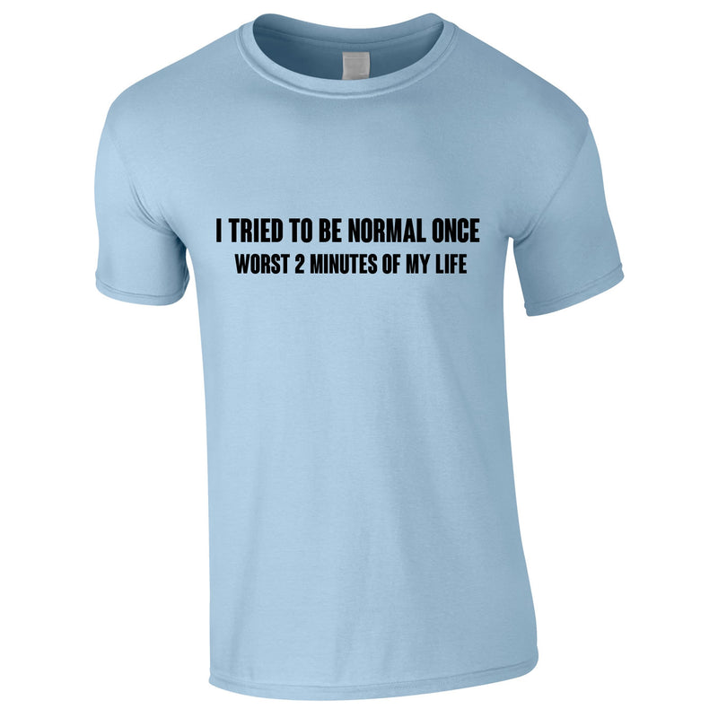 I Tried To Be Normal Once Worst 2 Minutes Of My Life Tee In Sky