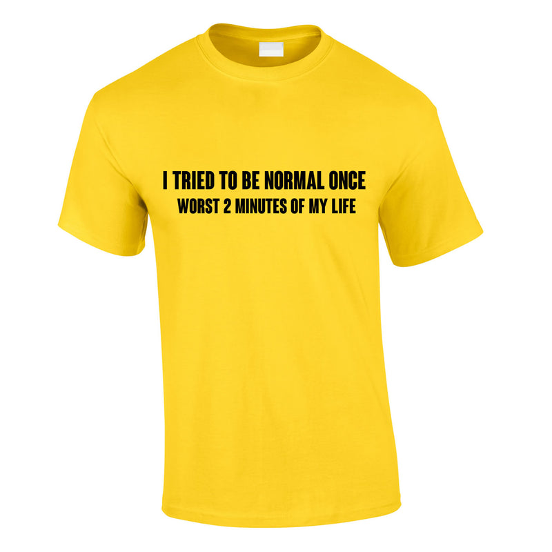 I Tried To Be Normal Once Worst 2 Minutes Of My Life Tee In Yellow