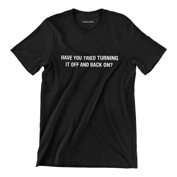 Have You Tried Turning It Off And Back On Again Shirt