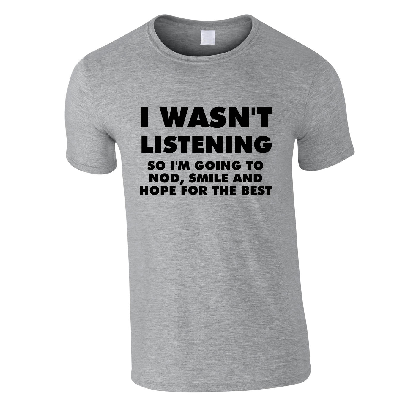 I Wasn't Listening, So I'm Going To Smile, Nod And Hope For The Best T Shirt