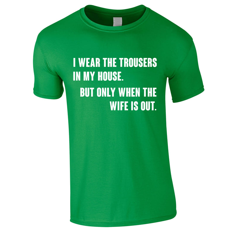 I Wear The Trousers In My House. But Only When The Wife Is Out Tee In Green