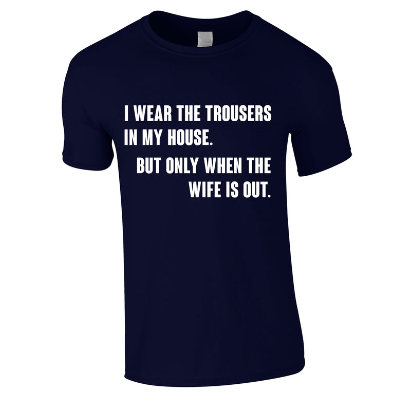 I Wear The Trousers In My House. But Only When The Wife Is Out Tee In Navy