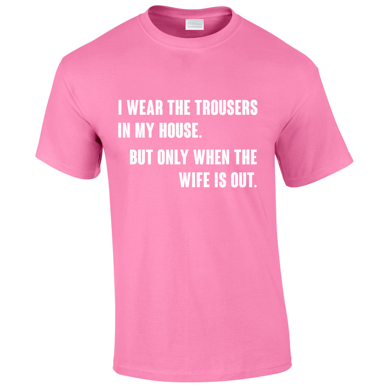 I Wear The Trousers In My House. But Only When The Wife Is Out Tee In Pink