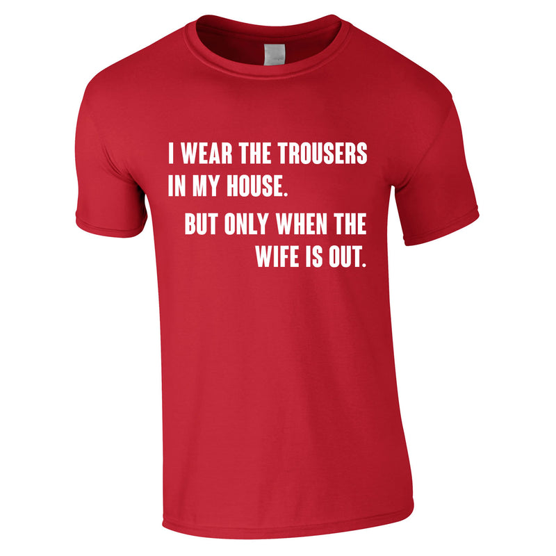I Wear The Trousers In My House. But Only When The Wife Is Out Tee In Red