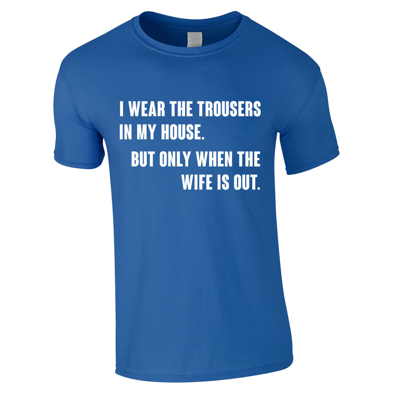 I Wear The Trousers In My House. But Only When The Wife Is Out Tee In Royal