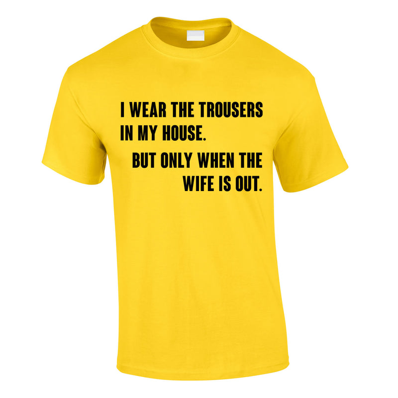 I Wear The Trousers In My House. But Only When The Wife Is Out Tee In Yellow