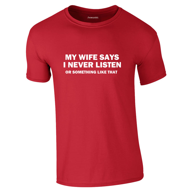 My Wife Says I Never Listen. Or Something Like That Tee In Red
