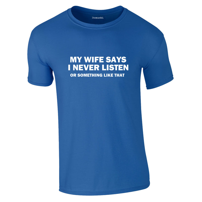 My Wife Says I Never Listen. Or Something Like That Tee In Royal