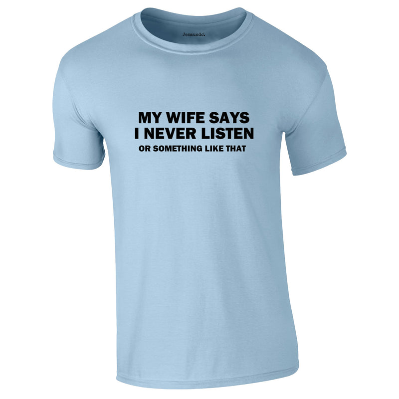 My Wife Says I Never Listen. Or Something Like That Tee In Sky