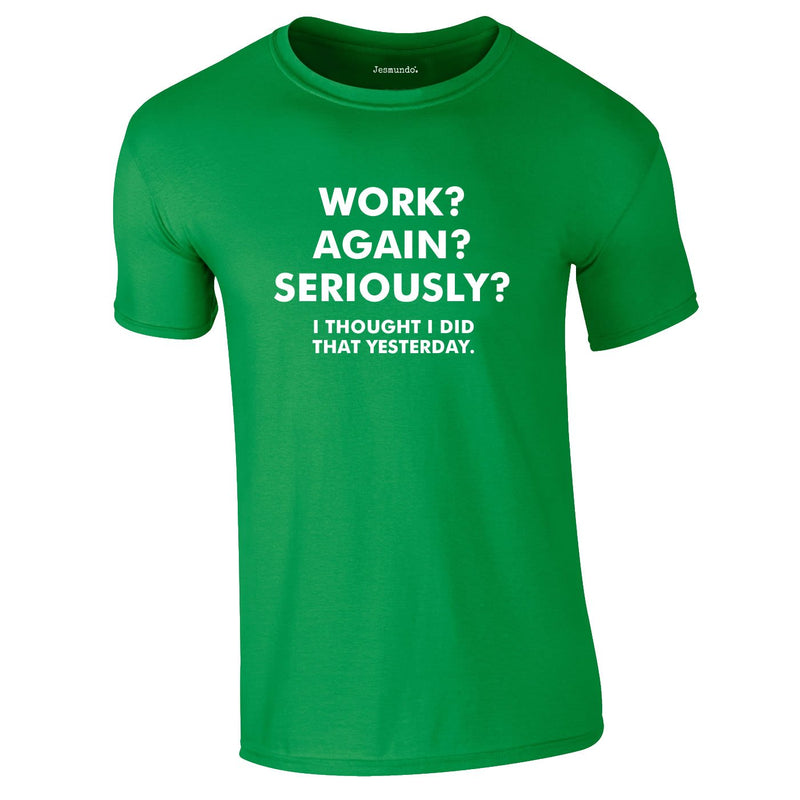 Work? Again? Seriously? I Thought I Did That Yesterday Tee In Green