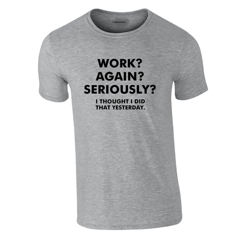 Work? Again? Seriously? I Thought I Did That Yesterday Tee In Grey