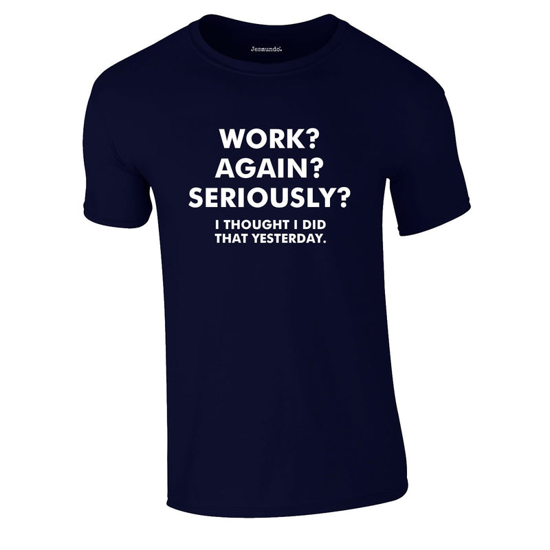 Work? Again? Seriously? I Thought I Did That Yesterday Tee In Navy