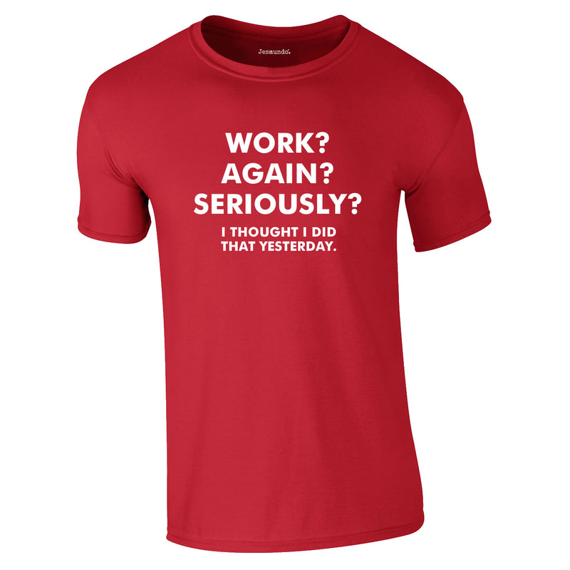 Work? Again? Seriously? I Thought I Did That Yesterday Tee In Red