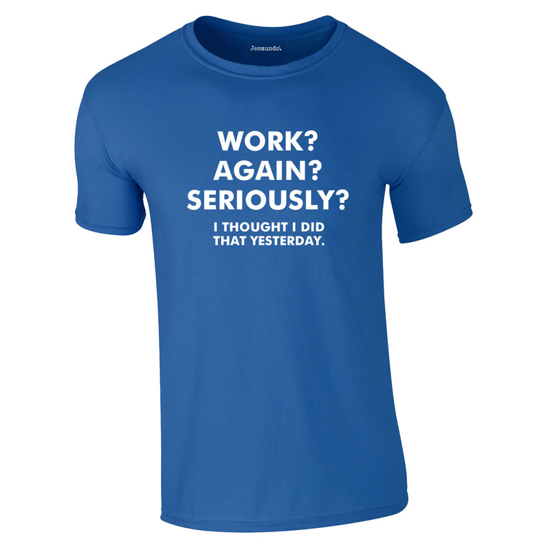 Work? Again? Seriously? I Thought I Did That Yesterday Tee In Royal