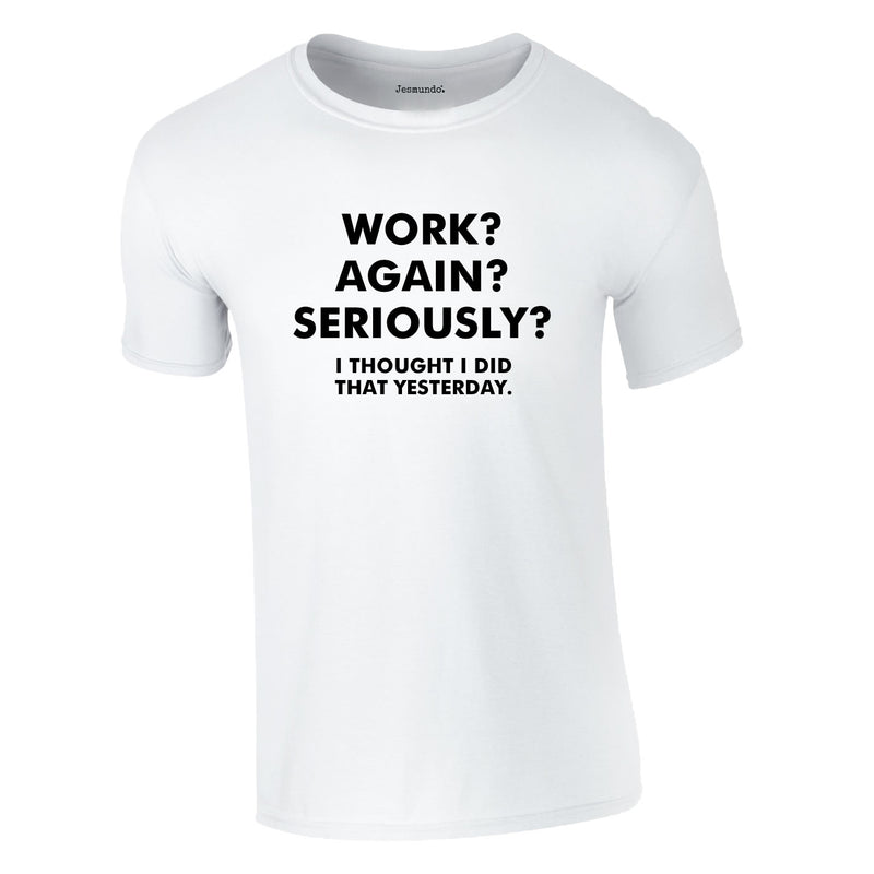 Work? Again? Seriously? I Thought I Did That Yesterday Tee In White