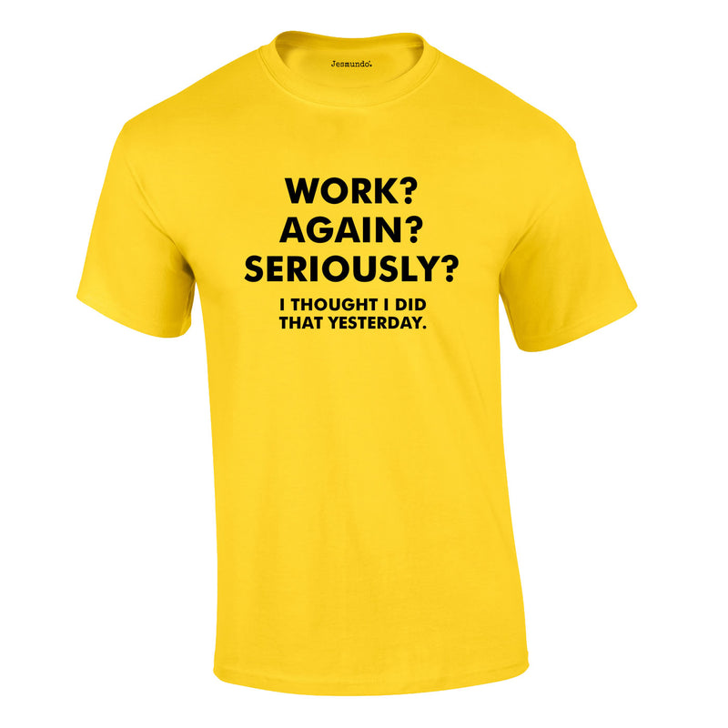 Work? Again? Seriously? I Thought I Did That Yesterday Tee In Yellow