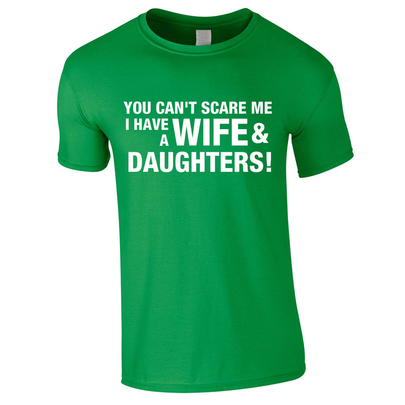You Can't Scare Me I Have A Wife And Daughters Tee In Green