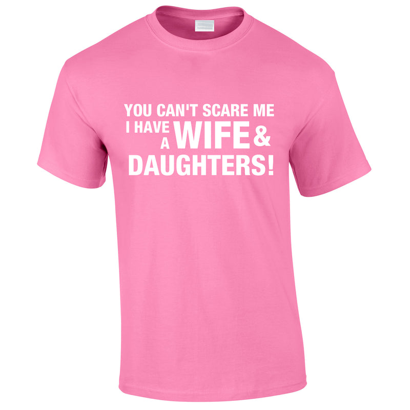You Can't Scare Me I Have A Wife And Daughters Tee In Pink