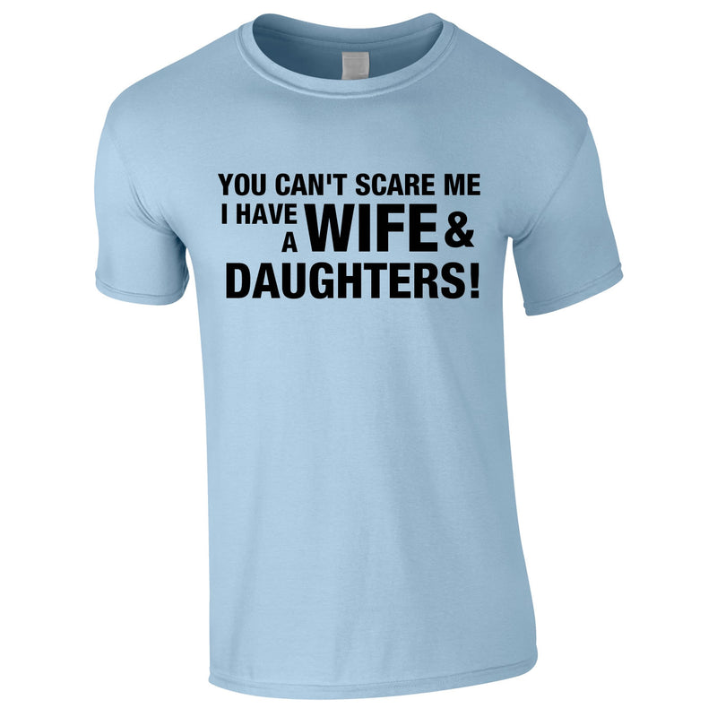 You Can't Scare Me I Have A Wife And Daughters Tee In Sky