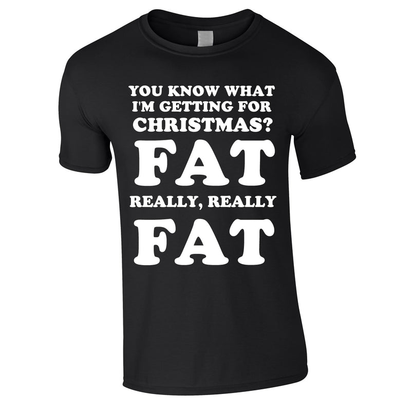 You Know What I'm Getting For Christmas? Fat. Really Really Fat Tee In Black
