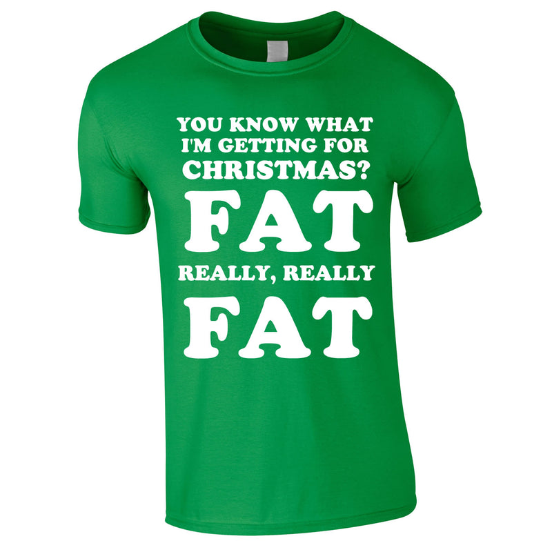 You Know What I'm Getting For Christmas? Fat. Really Really Fat Tee In Green