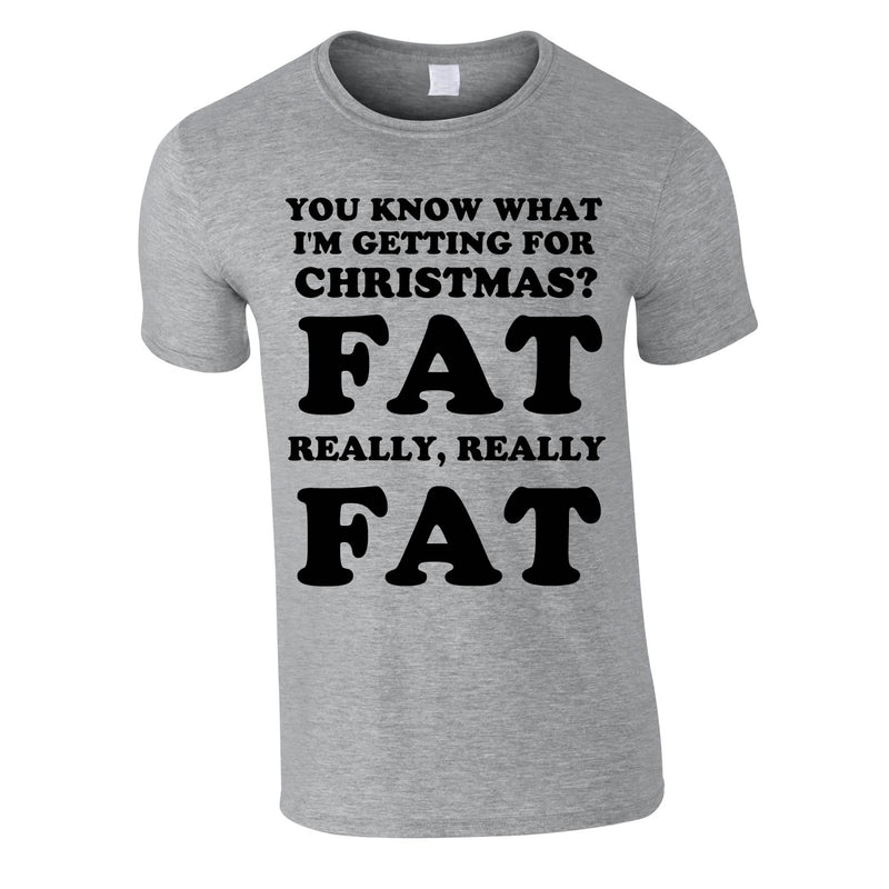 You Know What I'm Getting For Christmas? Fat. Really Really Fat Tee In Grey