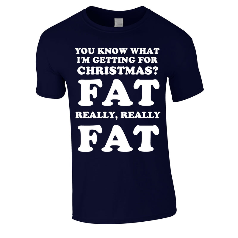 You Know What I'm Getting For Christmas? Fat. Really Really Fat Tee In Navy