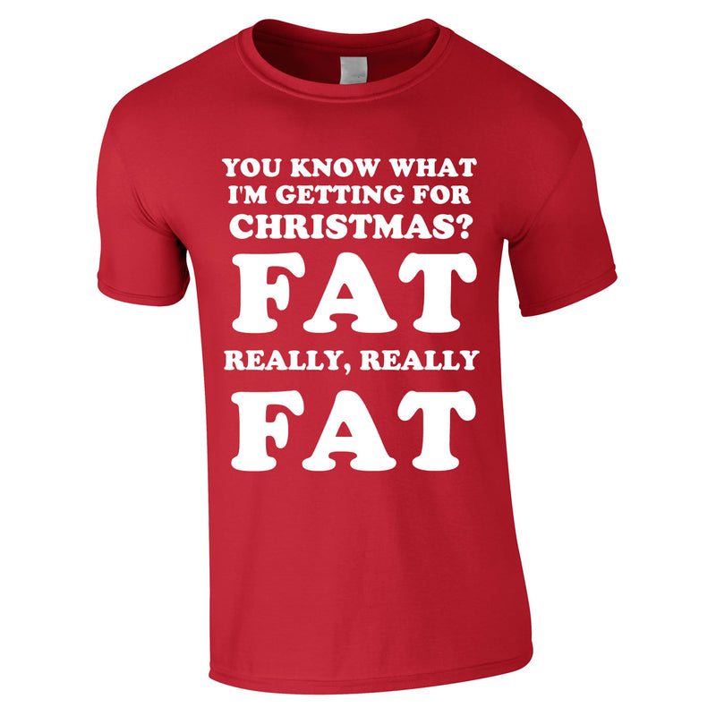 You Know What I'm Getting For Christmas? Fat. Really Really Fat Tee In Red