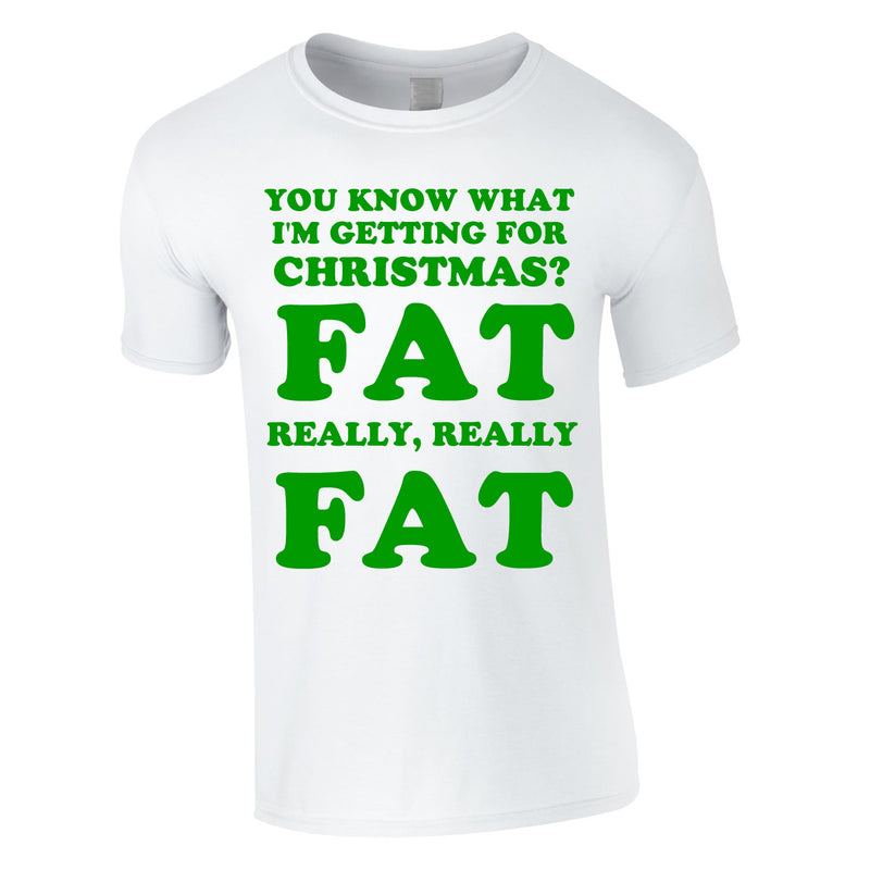 You Know What I'm Getting For Christmas? Fat. Really Really Fat Tee In White