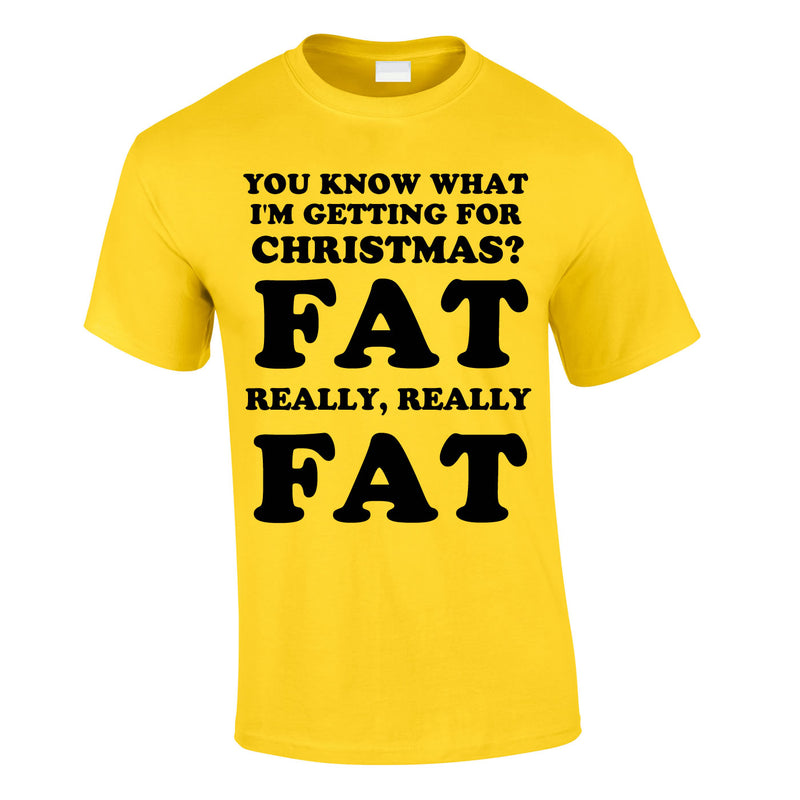 You Know What I'm Getting For Christmas? Fat. Really Really Fat Tee In Yellow