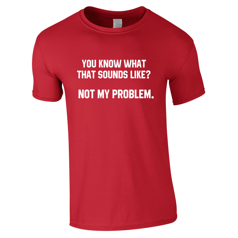 You Know What That Sounds Like? Not My Problem Tee In Red