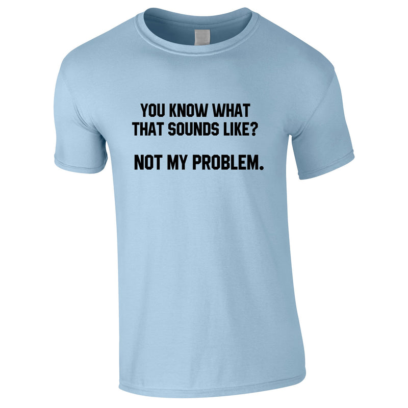 You Know What That Sounds Like? Not My Problem Tee In Sky